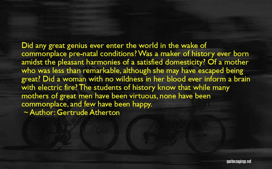 Gertrude Atherton Quotes: Did Any Great Genius Ever Enter The World In The Wake Of Commonplace Pre-natal Conditions? Was A Maker Of History