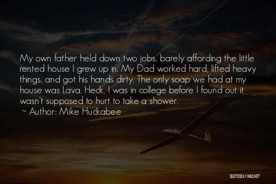Mike Huckabee Quotes: My Own Father Held Down Two Jobs, Barely Affording The Little Rented House I Grew Up In. My Dad Worked