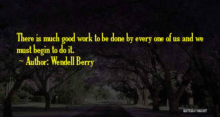 Wendell Berry Quotes: There Is Much Good Work To Be Done By Every One Of Us And We Must Begin To Do It.
