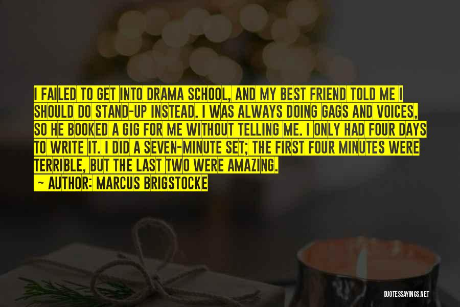 Marcus Brigstocke Quotes: I Failed To Get Into Drama School, And My Best Friend Told Me I Should Do Stand-up Instead. I Was