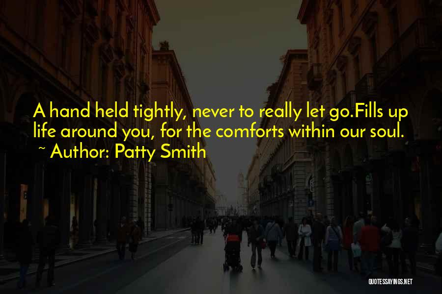 Patty Smith Quotes: A Hand Held Tightly, Never To Really Let Go.fills Up Life Around You, For The Comforts Within Our Soul.