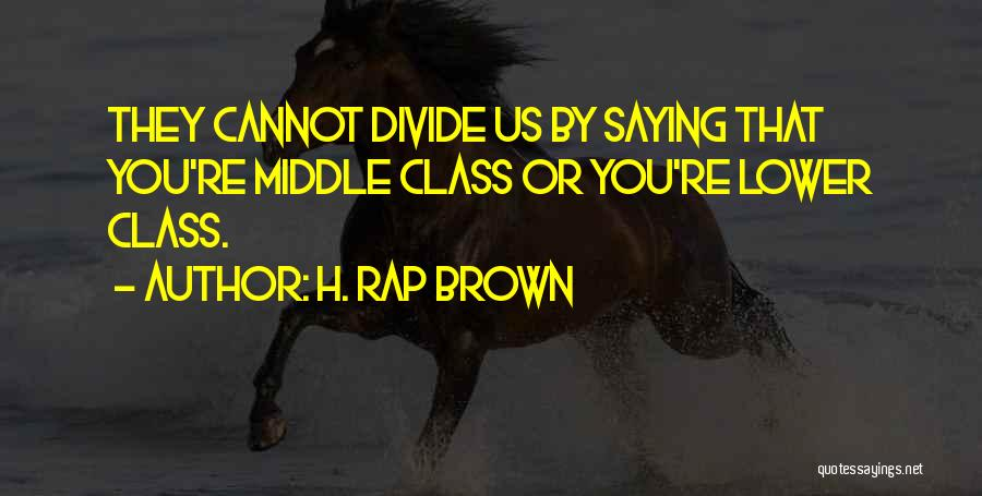 H. Rap Brown Quotes: They Cannot Divide Us By Saying That You're Middle Class Or You're Lower Class.