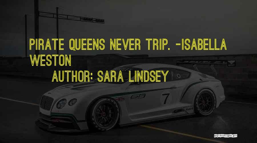 Sara Lindsey Quotes: Pirate Queens Never Trip. -isabella Weston