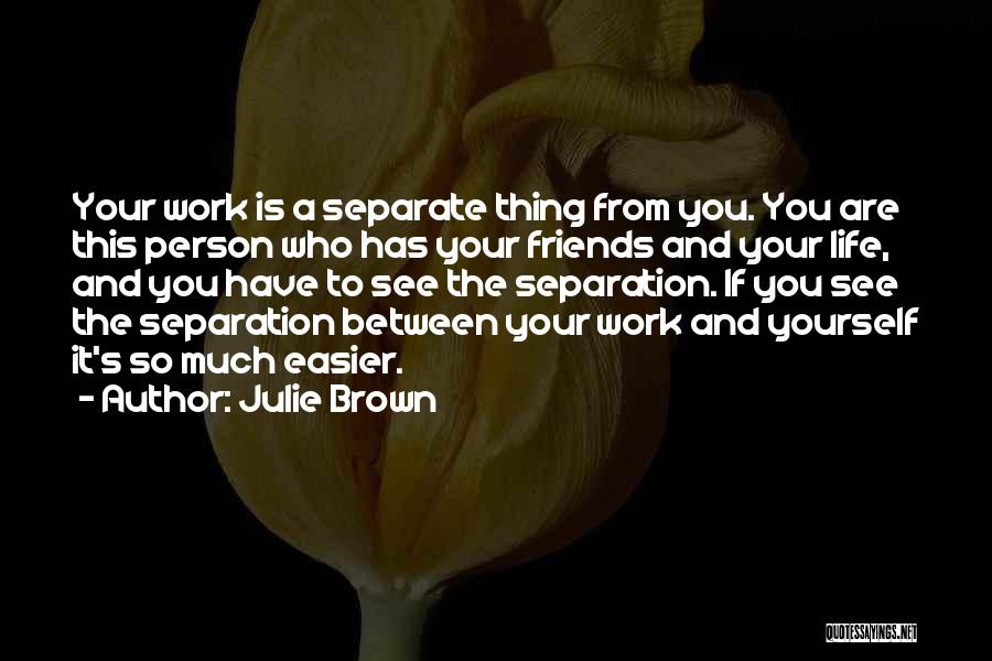 Julie Brown Quotes: Your Work Is A Separate Thing From You. You Are This Person Who Has Your Friends And Your Life, And