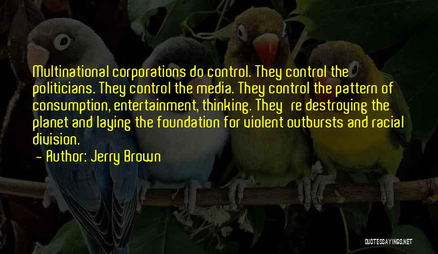 Jerry Brown Quotes: Multinational Corporations Do Control. They Control The Politicians. They Control The Media. They Control The Pattern Of Consumption, Entertainment, Thinking.