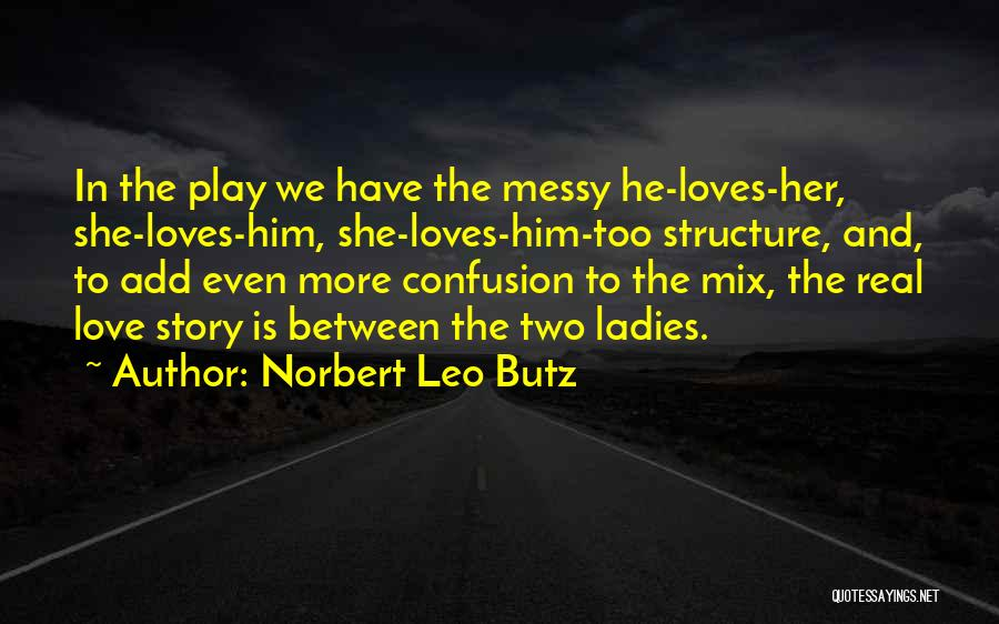 Norbert Leo Butz Quotes: In The Play We Have The Messy He-loves-her, She-loves-him, She-loves-him-too Structure, And, To Add Even More Confusion To The Mix,