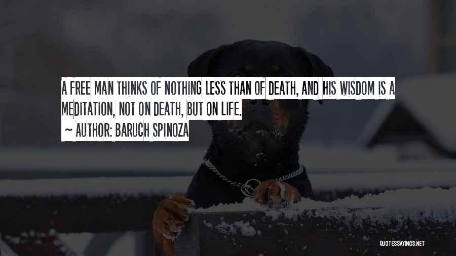 Baruch Spinoza Quotes: A Free Man Thinks Of Nothing Less Than Of Death, And His Wisdom Is A Meditation, Not On Death, But