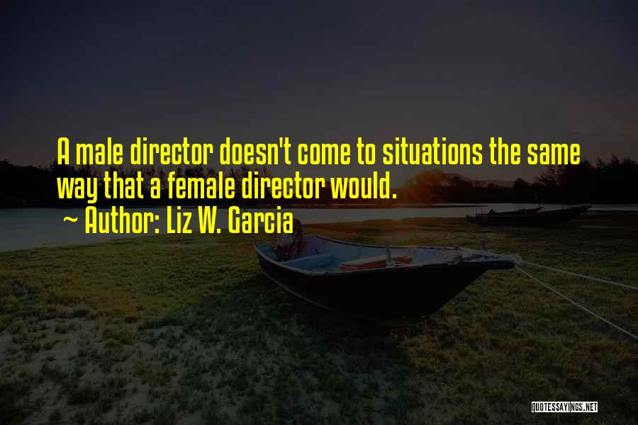 Liz W. Garcia Quotes: A Male Director Doesn't Come To Situations The Same Way That A Female Director Would.