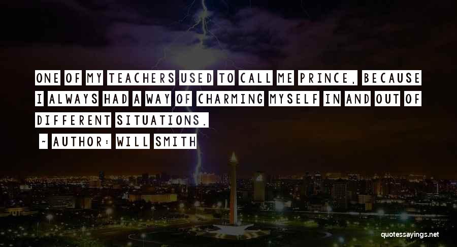 Will Smith Quotes: One Of My Teachers Used To Call Me Prince, Because I Always Had A Way Of Charming Myself In And
