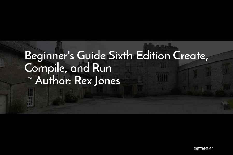 Rex Jones Quotes: Beginner's Guide Sixth Edition Create, Compile, And Run