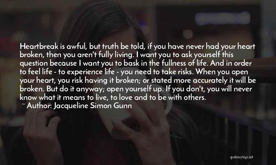 Jacqueline Simon Gunn Quotes: Heartbreak Is Awful, But Truth Be Told, If You Have Never Had Your Heart Broken, Then You Aren't Fully Living.