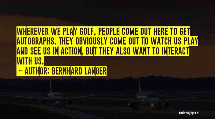 Bernhard Langer Quotes: Wherever We Play Golf, People Come Out Here To Get Autographs. They Obviously Come Out To Watch Us Play And