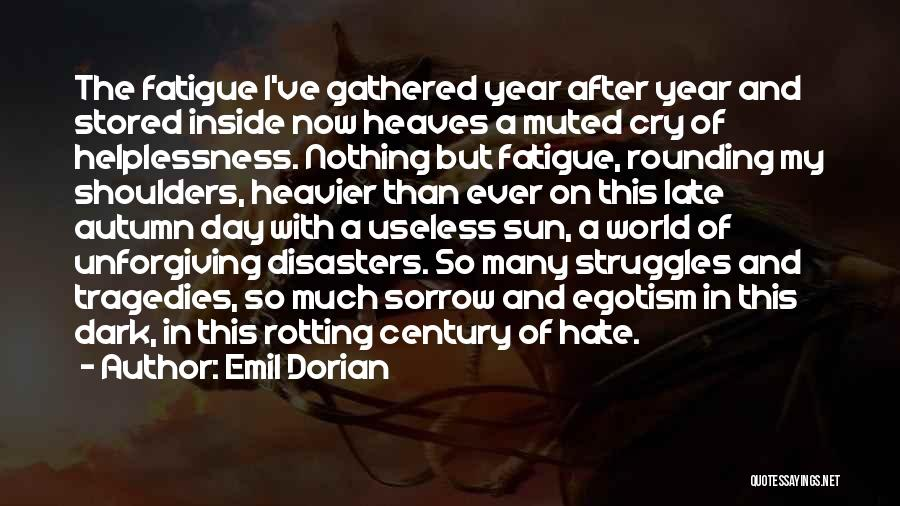 Emil Dorian Quotes: The Fatigue I've Gathered Year After Year And Stored Inside Now Heaves A Muted Cry Of Helplessness. Nothing But Fatigue,