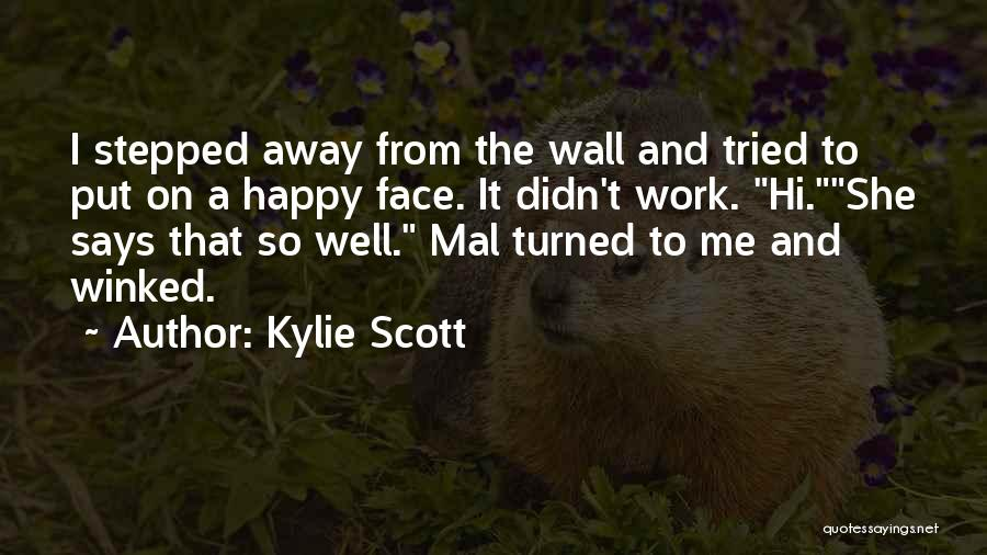 Kylie Scott Quotes: I Stepped Away From The Wall And Tried To Put On A Happy Face. It Didn't Work. Hi.she Says That