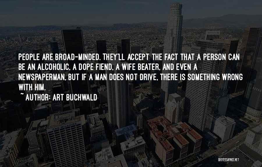 Art Buchwald Quotes: People Are Broad-minded. They'll Accept The Fact That A Person Can Be An Alcoholic, A Dope Fiend, A Wife Beater,