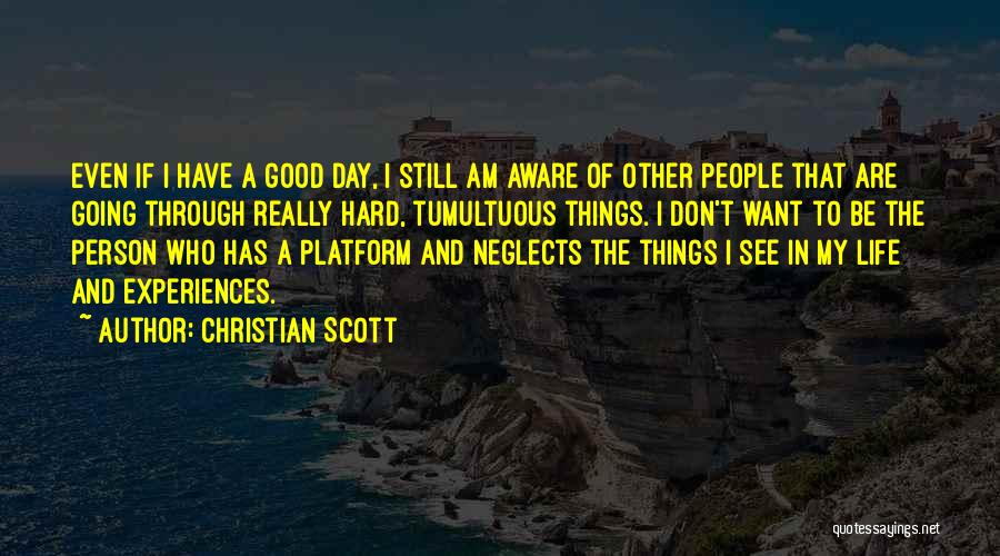Christian Scott Quotes: Even If I Have A Good Day, I Still Am Aware Of Other People That Are Going Through Really Hard,