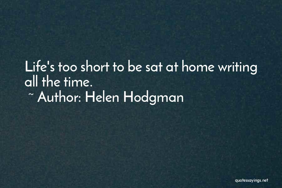 Helen Hodgman Quotes: Life's Too Short To Be Sat At Home Writing All The Time.