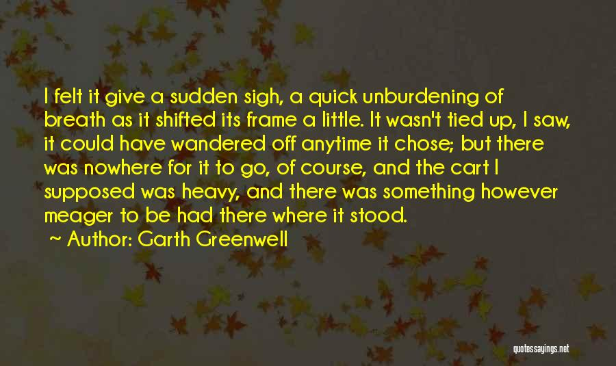 Garth Greenwell Quotes: I Felt It Give A Sudden Sigh, A Quick Unburdening Of Breath As It Shifted Its Frame A Little. It