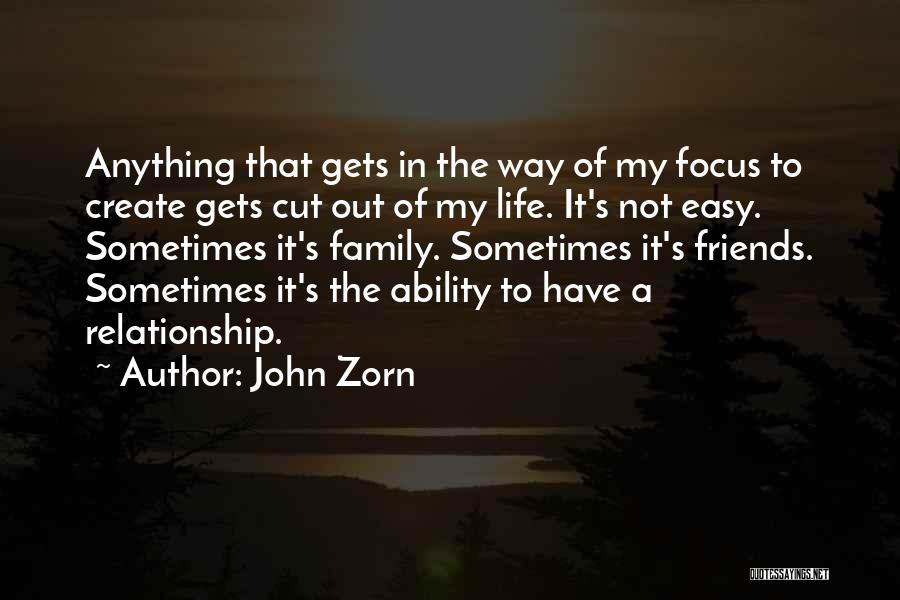 John Zorn Quotes: Anything That Gets In The Way Of My Focus To Create Gets Cut Out Of My Life. It's Not Easy.