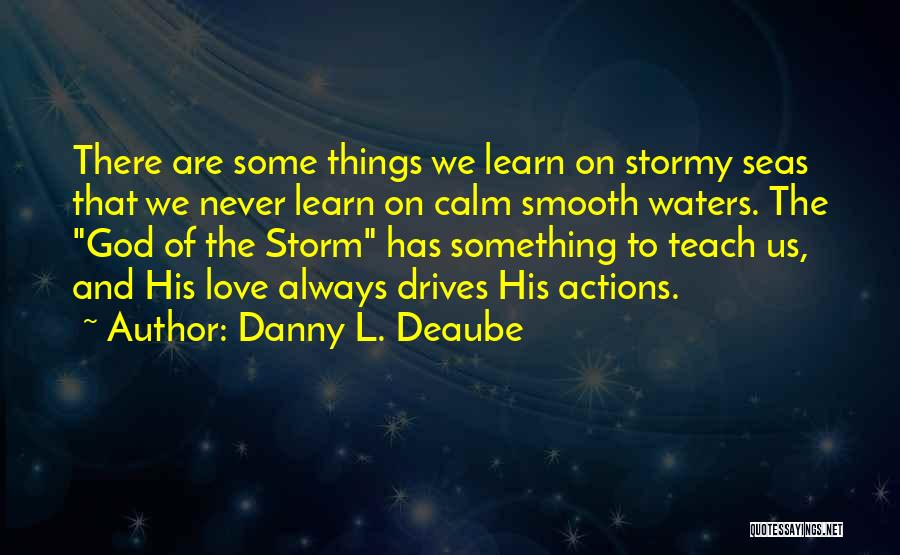 Danny L. Deaube Quotes: There Are Some Things We Learn On Stormy Seas That We Never Learn On Calm Smooth Waters. The God Of