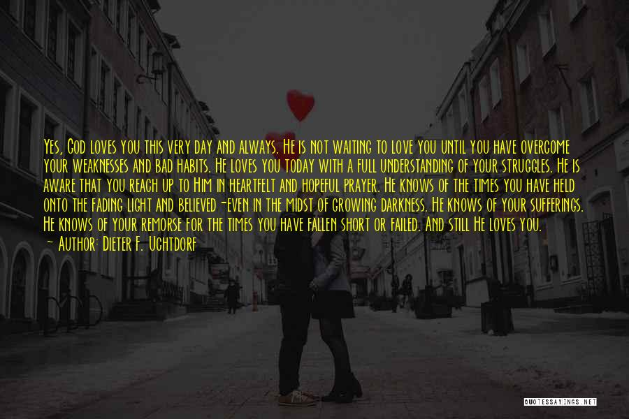 Dieter F. Uchtdorf Quotes: Yes, God Loves You This Very Day And Always. He Is Not Waiting To Love You Until You Have Overcome