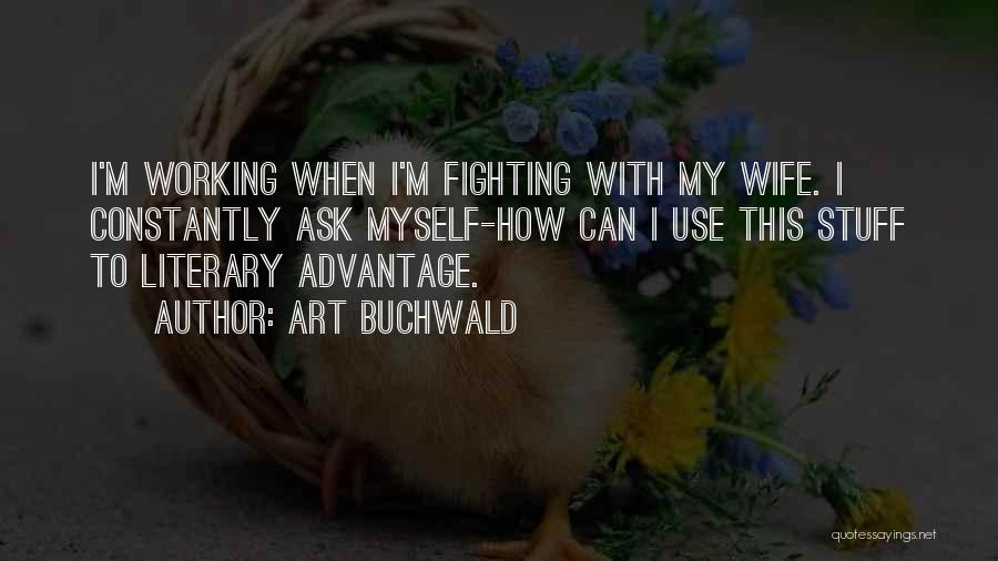 Art Buchwald Quotes: I'm Working When I'm Fighting With My Wife. I Constantly Ask Myself-how Can I Use This Stuff To Literary Advantage.