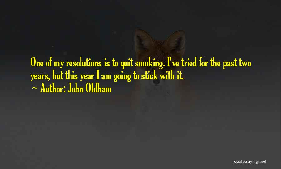 John Oldham Quotes: One Of My Resolutions Is To Quit Smoking. I've Tried For The Past Two Years, But This Year I Am