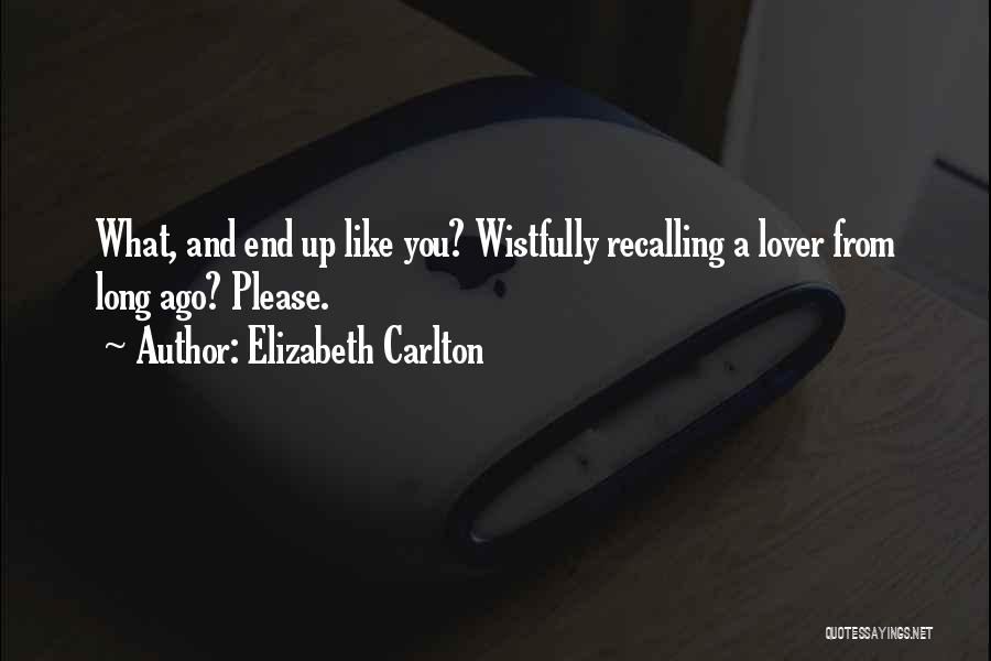 Elizabeth Carlton Quotes: What, And End Up Like You? Wistfully Recalling A Lover From Long Ago? Please.