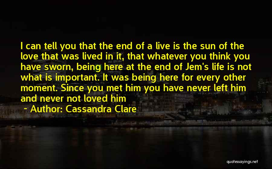 Cassandra Clare Quotes: I Can Tell You That The End Of A Live Is The Sun Of The Love That Was Lived In