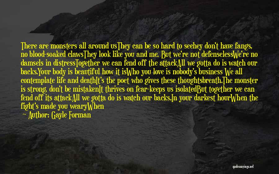 Gayle Forman Quotes: There Are Monsters All Around Usthey Can Be So Hard To Seehey Don't Have Fangs, No Blood-soaked Clawsthey Look Like