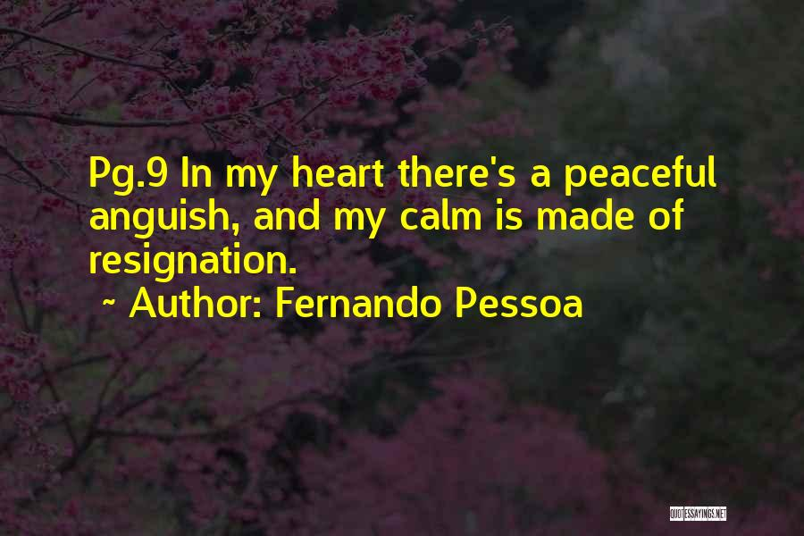 Fernando Pessoa Quotes: Pg.9 In My Heart There's A Peaceful Anguish, And My Calm Is Made Of Resignation.
