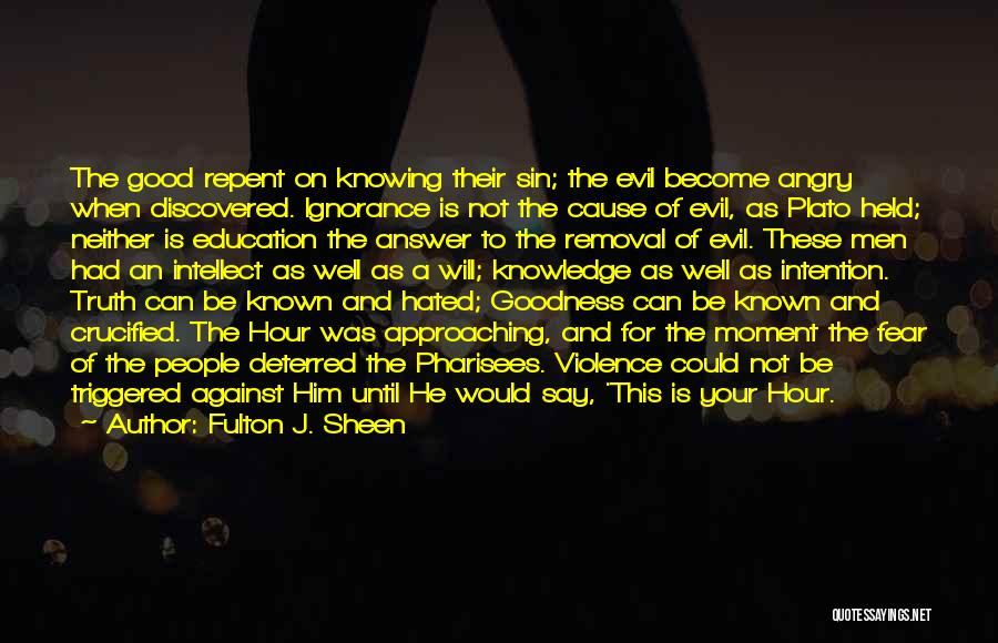 Fulton J. Sheen Quotes: The Good Repent On Knowing Their Sin; The Evil Become Angry When Discovered. Ignorance Is Not The Cause Of Evil,