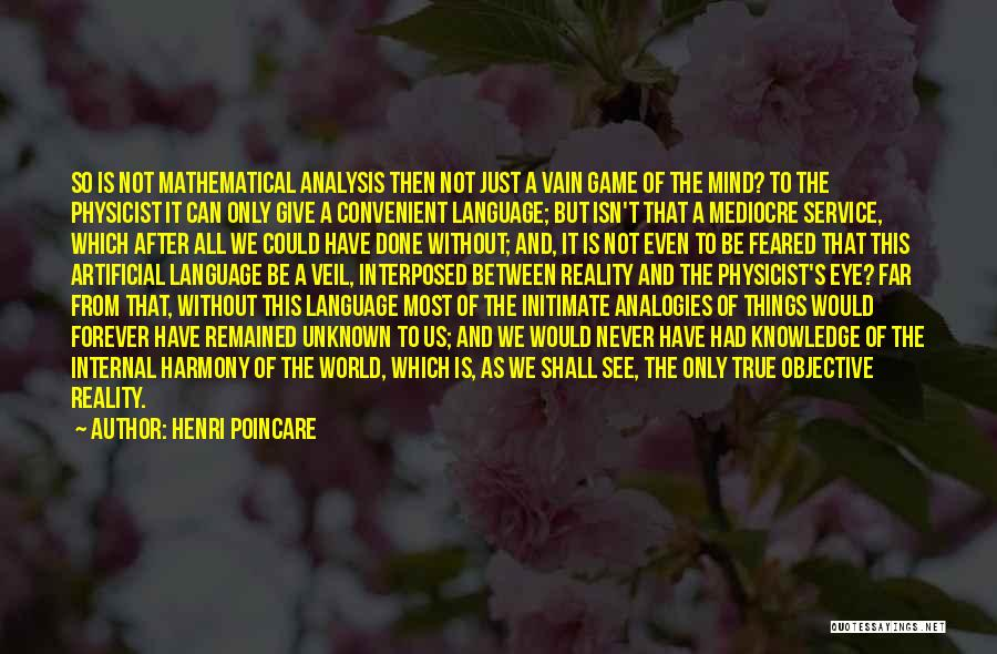 Henri Poincare Quotes: So Is Not Mathematical Analysis Then Not Just A Vain Game Of The Mind? To The Physicist It Can Only