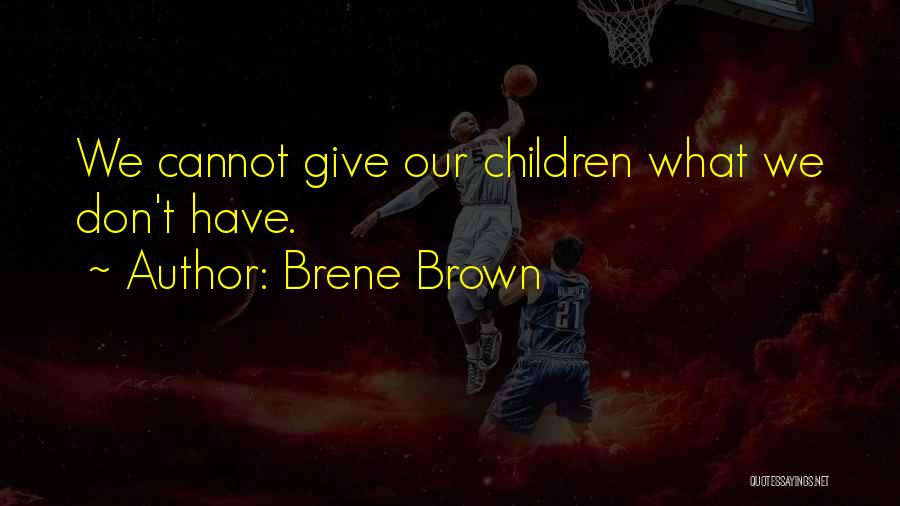 Brene Brown Quotes: We Cannot Give Our Children What We Don't Have.