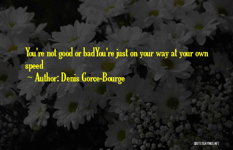 Denis Gorce-Bourge Quotes: You're Not Good Or Badyou're Just On Your Way At Your Own Speed