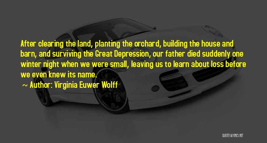 Virginia Euwer Wolff Quotes: After Clearing The Land, Planting The Orchard, Building The House And Barn, And Surviving The Great Depression, Our Father Died