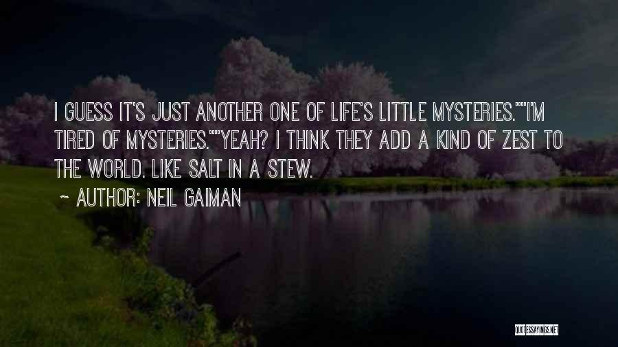 Neil Gaiman Quotes: I Guess It's Just Another One Of Life's Little Mysteries.i'm Tired Of Mysteries.yeah? I Think They Add A Kind Of