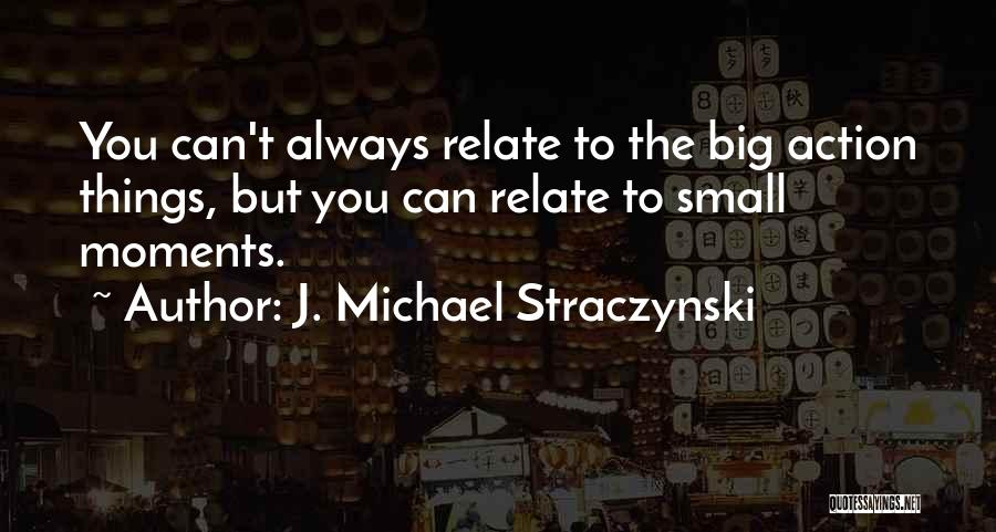 J. Michael Straczynski Quotes: You Can't Always Relate To The Big Action Things, But You Can Relate To Small Moments.