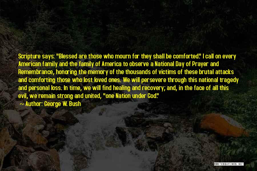 George W. Bush Quotes: Scripture Says: Blessed Are Those Who Mourn For They Shall Be Comforted. I Call On Every American Family And The