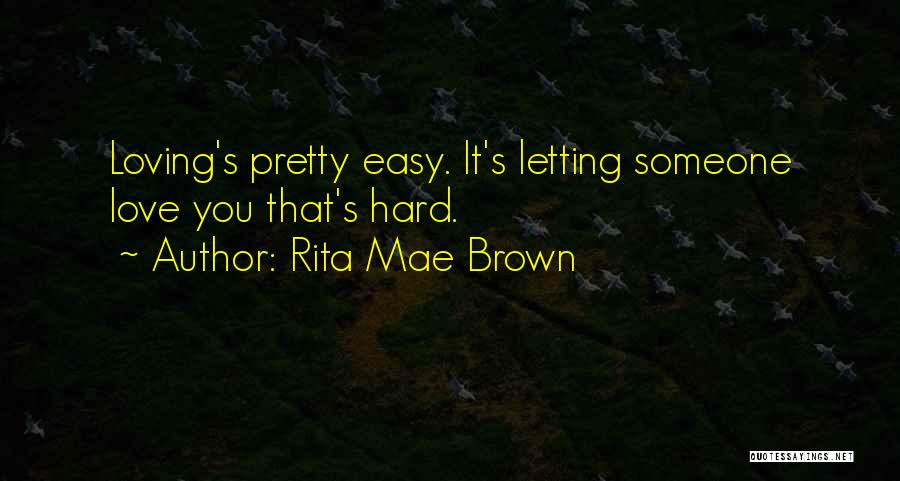 Rita Mae Brown Quotes: Loving's Pretty Easy. It's Letting Someone Love You That's Hard.