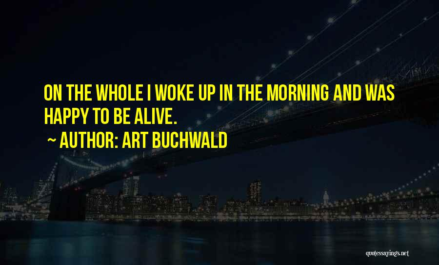 Art Buchwald Quotes: On The Whole I Woke Up In The Morning And Was Happy To Be Alive.