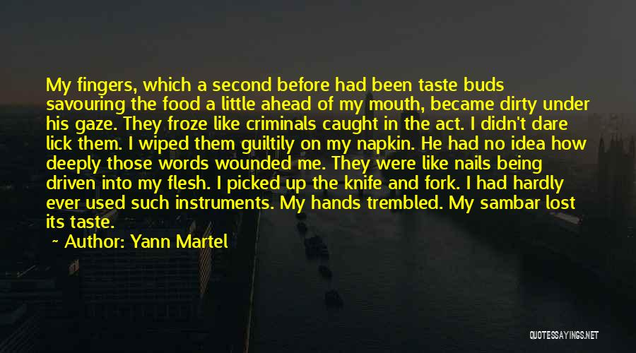 Yann Martel Quotes: My Fingers, Which A Second Before Had Been Taste Buds Savouring The Food A Little Ahead Of My Mouth, Became