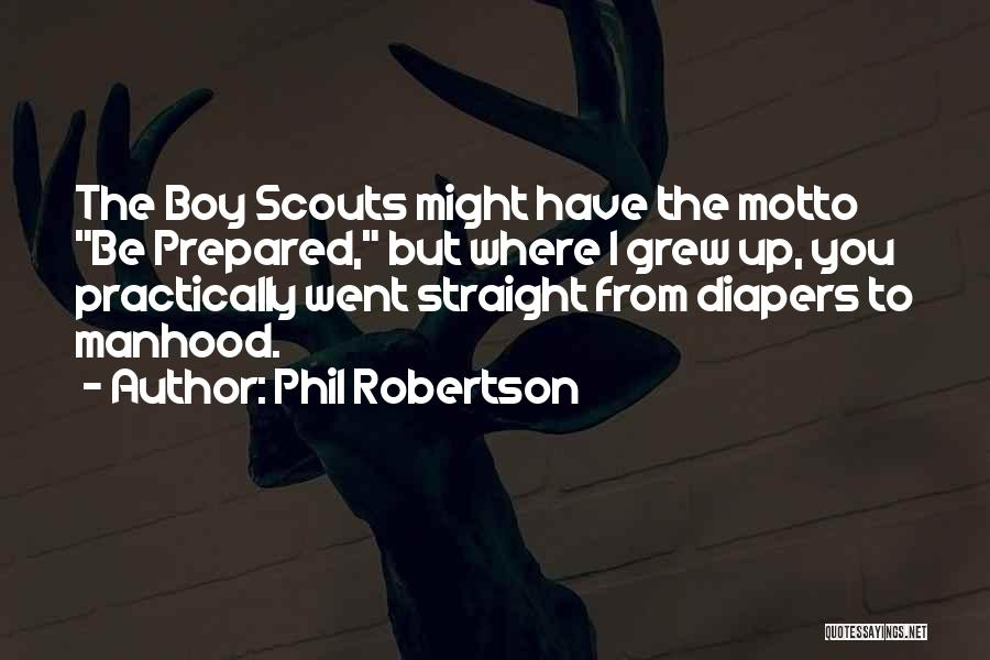 Phil Robertson Quotes: The Boy Scouts Might Have The Motto Be Prepared, But Where I Grew Up, You Practically Went Straight From Diapers