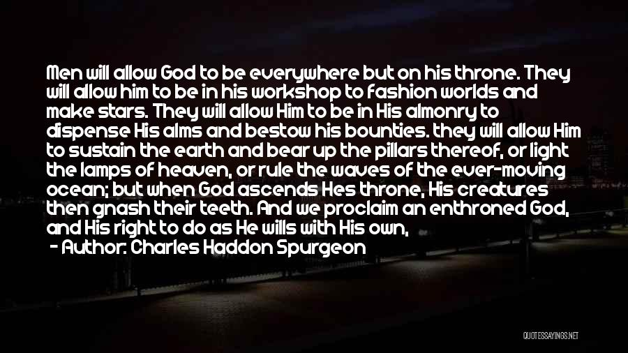 Charles Haddon Spurgeon Quotes: Men Will Allow God To Be Everywhere But On His Throne. They Will Allow Him To Be In His Workshop