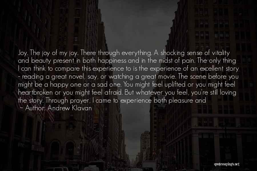 Andrew Klavan Quotes: Joy. The Joy Of My Joy. There Through Everything. A Shocking Sense Of Vitality And Beauty Present In Both Happiness