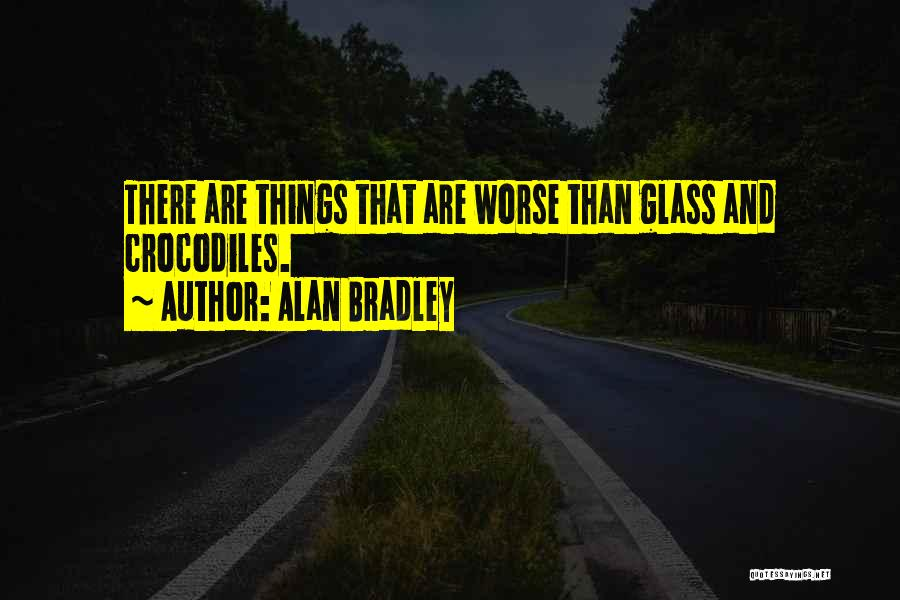 Alan Bradley Quotes: There Are Things That Are Worse Than Glass And Crocodiles.
