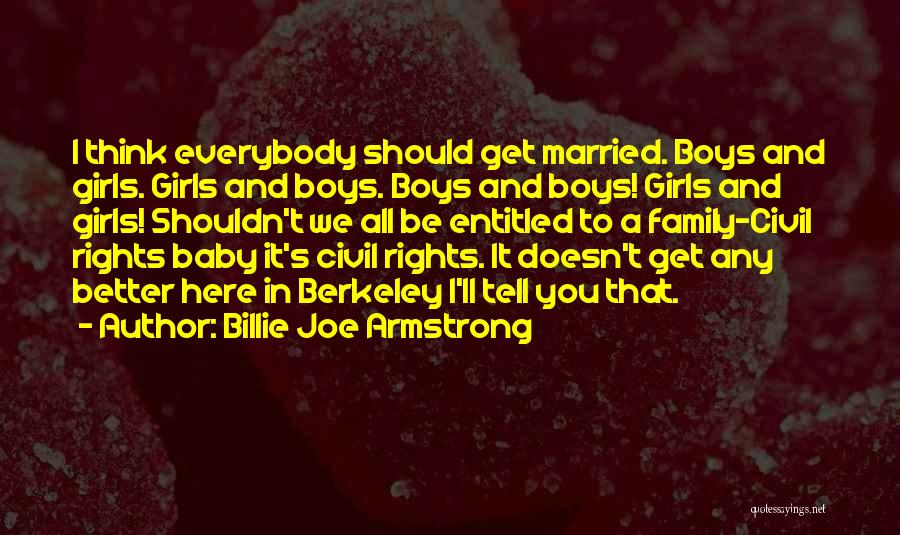 Billie Joe Armstrong Quotes: I Think Everybody Should Get Married. Boys And Girls. Girls And Boys. Boys And Boys! Girls And Girls! Shouldn't We