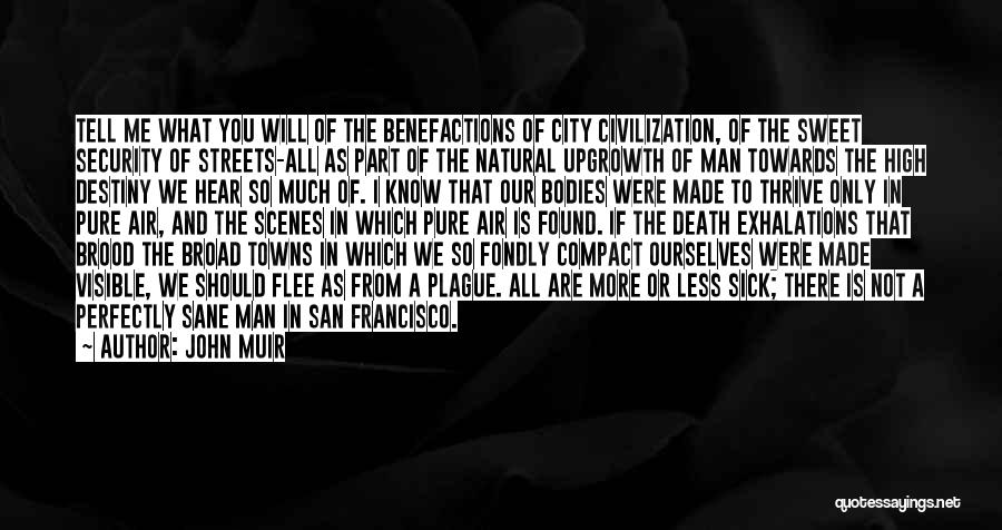John Muir Quotes: Tell Me What You Will Of The Benefactions Of City Civilization, Of The Sweet Security Of Streets-all As Part Of