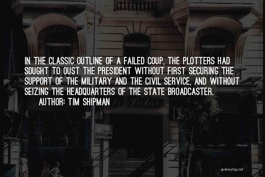 Tim Shipman Quotes: In The Classic Outline Of A Failed Coup, The Plotters Had Sought To Oust The President Without First Securing The