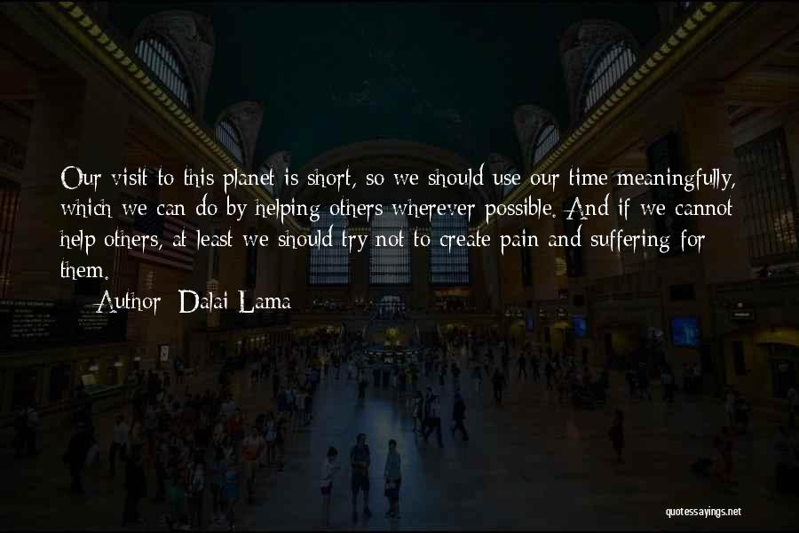 Dalai Lama Quotes: Our Visit To This Planet Is Short, So We Should Use Our Time Meaningfully, Which We Can Do By Helping